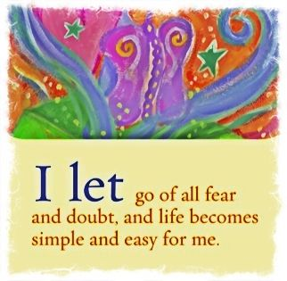 I let go of all fear and doubt, and life becomes simple and easy for me. -Louise Hay