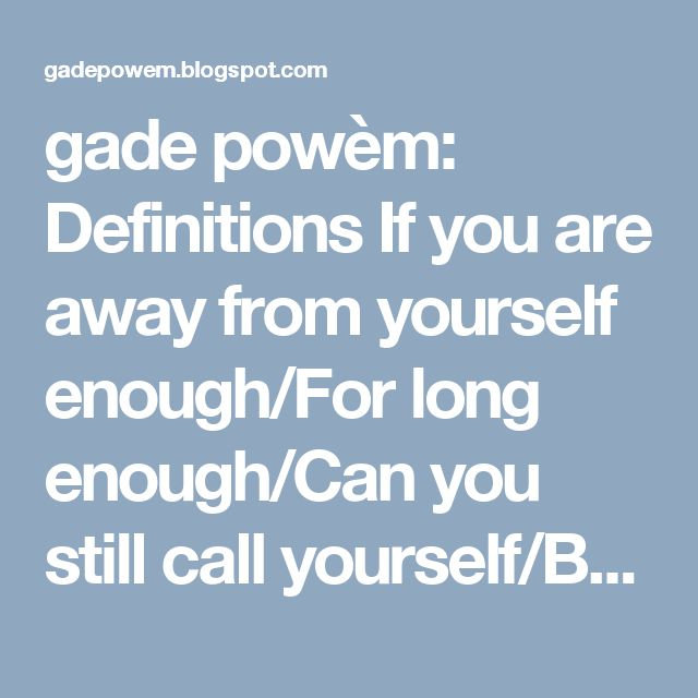 gade powèm: Definitions  If you are away from yourself enough/For long enough/Can you still call yourself/By the same name/When your name/Was the definition of all that you were/But you are not