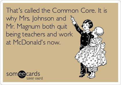That's called the Common Core. It is why Mrs. Johnson and Mr. Magnum both quit being teachers and work at McDonald's now.