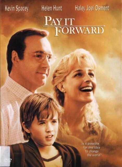 pay it forward movie -I love this moving..I even have a bracelet stating pay if forward....