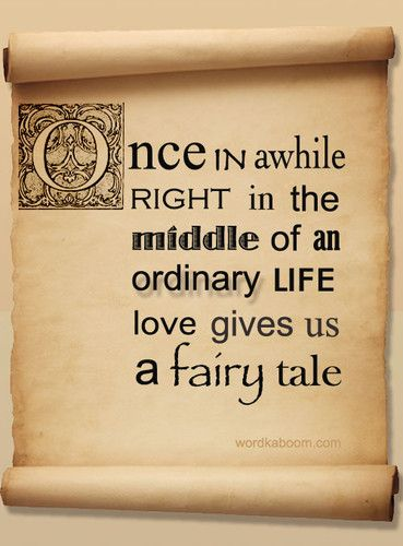 Once in awhile right in the middle of an ordinary life, love gives us a fairy tale.