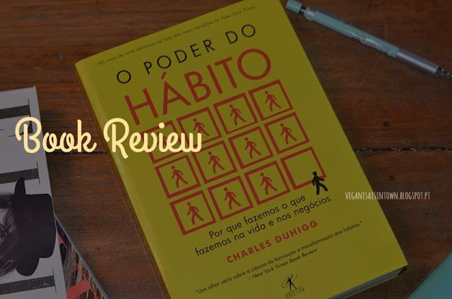 O Poder do Hábito - Charles Duhigg  Pois bem, desta feita venho mostrar-vos um dos livros mais interessante que já li. Sou, e sempre fui bastante curiosa quanto ao comportamento humano e ao fundamento que leva às decisões e comportamentos que temos, todos os dias, muitas vezes sem sequer pensarmos sobre tal. E isso são os nossos hábitos, e da forma como os consciencializamos depende também a presenla ou eliminação desse hábito da nossa vida.