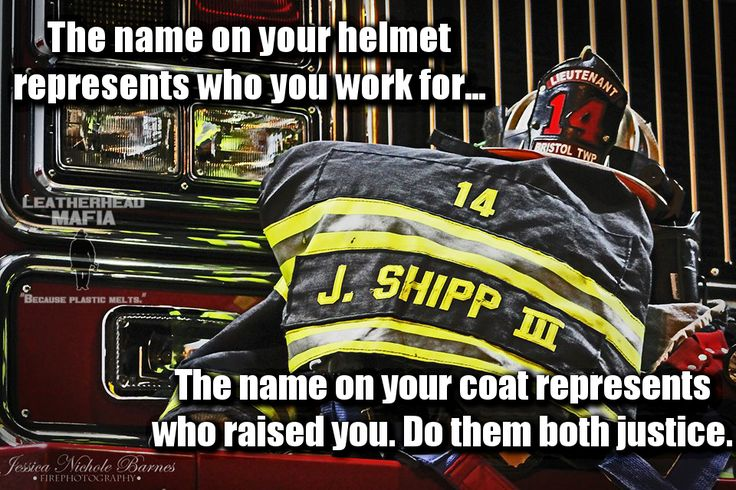Firefighter quotes  The name on your helmet represents who you work for, the name on your coat represents who raised you. Do them both justice.  Jessica Nichole Barnes Fire Photography