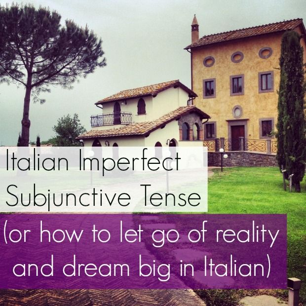 Italian Imperfect Subjunctive Tense (or how to let go of reality and dream big in Italian)
