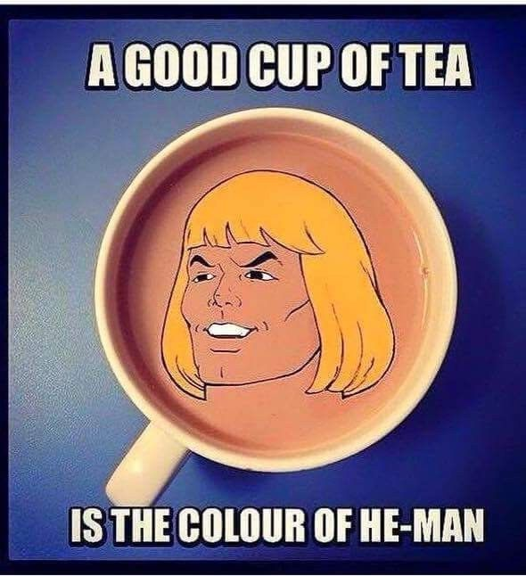 """A good cup of tea is the colour of He-Man."""