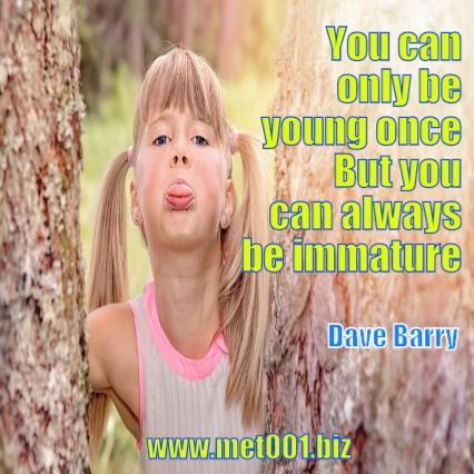 You can only be young once. But you can always be immature. Dave Barry