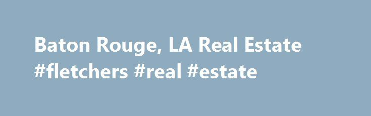 Baton Rouge, LA Real Estate #fletchers #real #estate http://real-estate.nef2.com/baton-rouge-la-real-estate-fletchers-real-estate/  #baton rouge real estate # Baton Rouge Real Estate Listings & Rental Properties in Louisiana Looking to buy a home or rent an apartment? Whether you are looking for homes for sale, new homes, apartments finder, guides and rentals, foreclosures or apartment communities for rent, find all Baton Rouge real estate for sale or rent in Louisiana on NOLA.com. When…