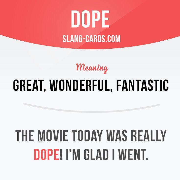 """Dope"" means great, wonderful, fantastic.  Example: The movie today was really dope! I'm glad I went.  #slang #englishslang #saying #sayings #phrase #phrases #expression #expressions #english #englishlanguage #learnenglish #studyenglish #language #vocabulary #dictionary #efl #esl #tesl #tefl #toefl #ielts #toeic #englishlearning #vocab #dope #wonderful #fantastic #great"