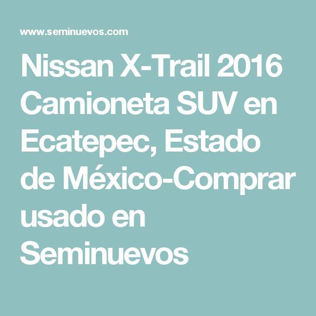 Nissan X-Trail 2016 Camioneta SUV en Ecatepec, Estado de México-Comprar usado en Seminuevos
