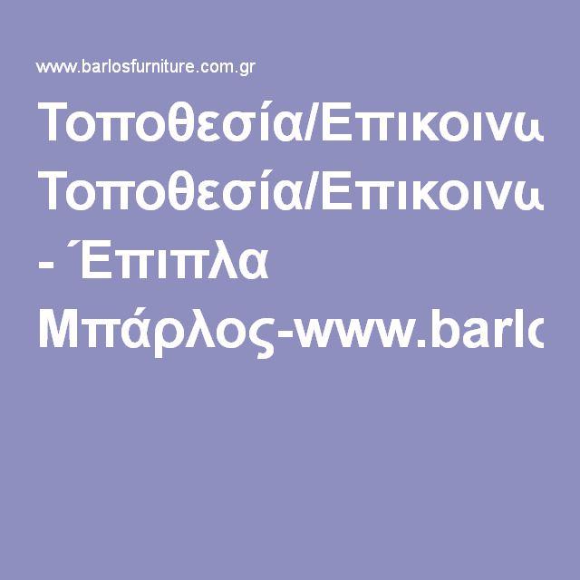 Τοποθεσία/Επικοινωνία - Έπιπλα Μπάρλος-www.barlosfurniture.com.gr