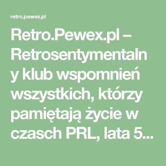 Retro.Pewex.pl – Retrosentymentalny klub wspomnień wszystkich, którzy pamiętają życie w czasch PRL, lata 50., lata 60., lata 70., lata 80. aż do lat 90.