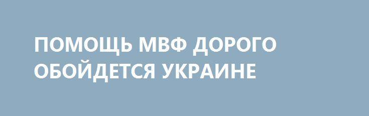 ПОМОЩЬ МВФ ДОРОГО ОБОЙДЕТСЯ УКРАИНЕ http://rusdozor.ru/2017/02/10/pomoshh-mvf-dorogo-obojdetsya-ukraine/  Порошенко рискует потерять финансовую поддержку США  Как передает RNS, Украина согласилась на повышение пенсионного возраста в стране в рамках реформы пенсионной системы страны. Об этом, в частности, заявил представитель Международного валютного фонда Джерри Райс. По его словам, заседание фонда ...