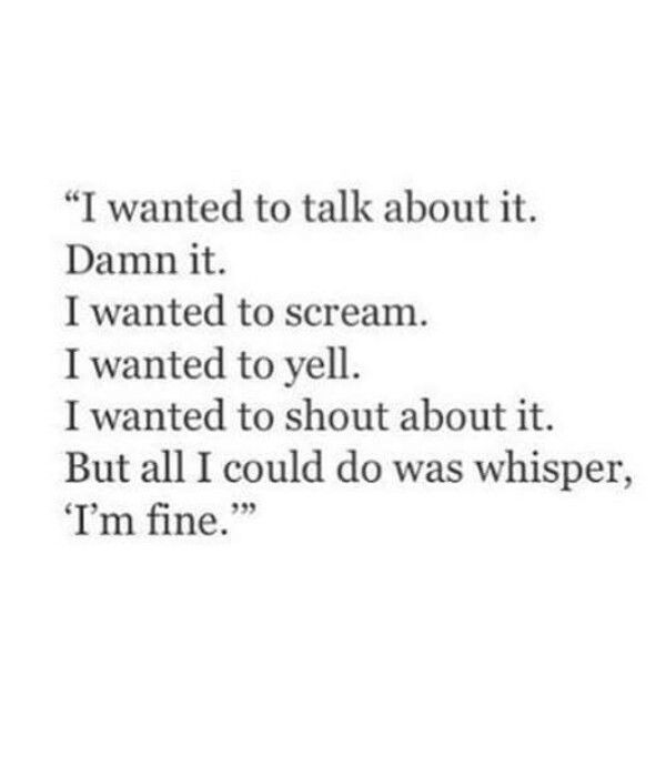 I wanted to talk about it. Damn it. I wanted to scream. I wanted to yell. I wanted to shout about it. But all I could do was whisper, 'I'm fine.'