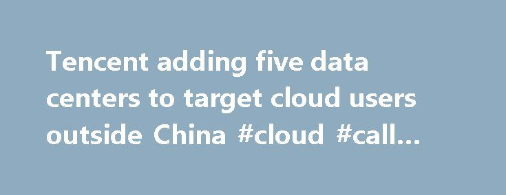 Tencent adding five data centers to target cloud users outside China #cloud #call #centers http://papua-new-guinea.nef2.com/tencent-adding-five-data-centers-to-target-cloud-users-outside-china-cloud-call-centers/  Tencent adding five data centers to target cloud users outside China Tencent Holdings has opened a data center in Silicon Valley on Tuesday, with four more planned outside China as part of its bid to grow its cloud business outside the country. The proposed data centers in…