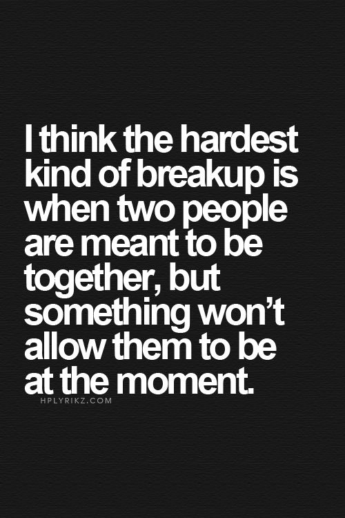 I think the hardest kind of break up is when two people are meant to be together but something won't allow them to be at the moment.