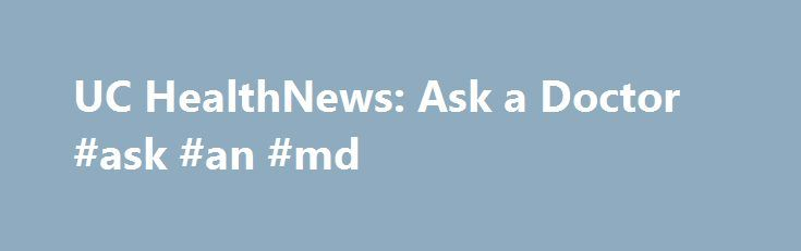 UC HealthNews: Ask a Doctor #ask #an #md http://ask.remmont.com/uc-healthnews-ask-a-doctor-ask-an-md/  #ask a doc # NetWellness is a non-profit, consumer-health Web site that provides high-quality information created and evaluated by medical and health professional faculty at the University of Cincinnati, Case Western Reserve University and Ohio State University. NetWellness is dedicated…Continue Reading