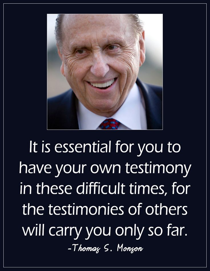 """If you do not have a firm testimony, do that which is necessary to obtain one. It is essential for you to have your own testimony in these difficult times, for the testimonies of others will carry you only so far."" From #PresMonson's pinterest.com/pin/24066179228814793 inspiring #LDSconf facebook.com/223271487682878 message lds.org/general-conference/2017/04/the-power-of-the-book-of-mormon. Learn more lds.org/topics/testimony and #passiton. #ShareGoodness"