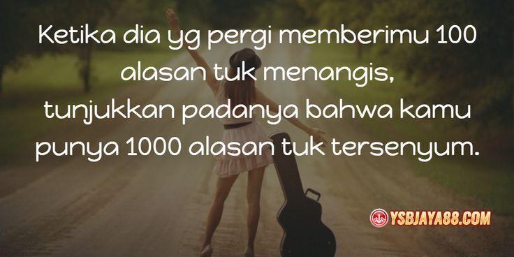 Ketika dia yg pergi memberimu 100 alasan tuk menangis, tunjukkan padanya bahwa kamu punya 1000 alasan tuk tersenyum.