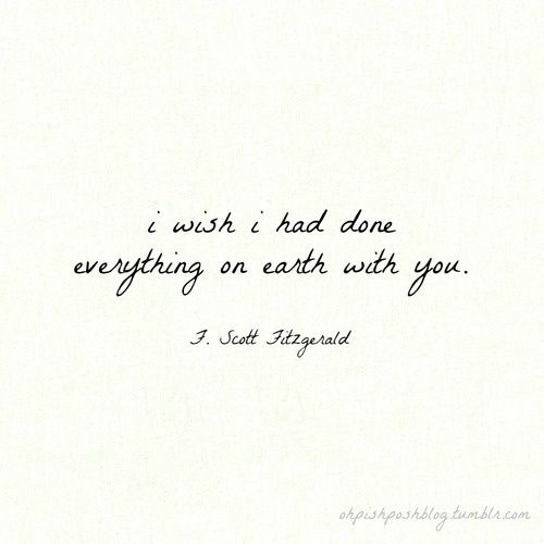 """""""I wish I had done everything on earth with you."""" F. Scott Fitzgerald"""