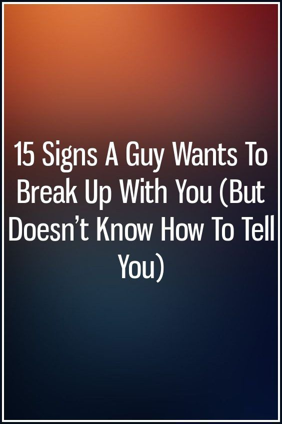 15 Signs A Guy Wants To Break Up With You (But Doesn't Know