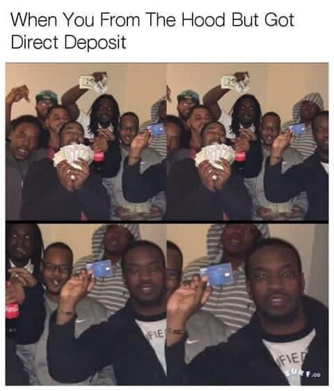 Funny memes! When you from the hood but got direct deposit.