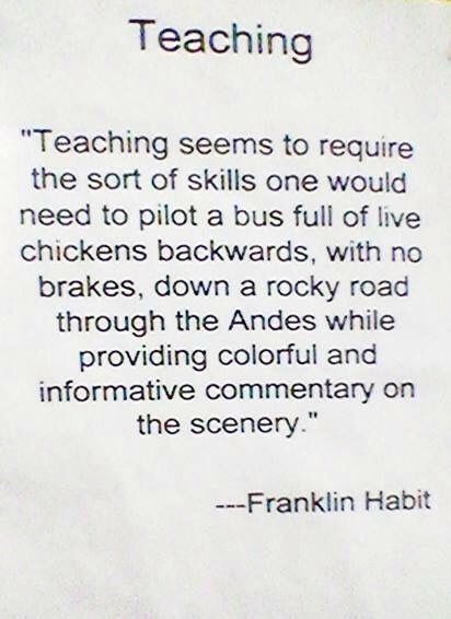 "Franklin Habit knows that teaching is easy - all you need are the skills you'd need to ""pilot a bus full of live chickens, backwards, with no brakes, down a rock road through the Andes, while providing colorful and informative commentary on the scenery."""