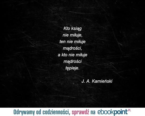 """""""Kto ksiąg nie miłuje, ten nie miłuje mądrości, a kto nie miłuje mądrości tępieje."""" - J.A. Kamieński   #cytaty #memy #powiedzenia #ebooki"""