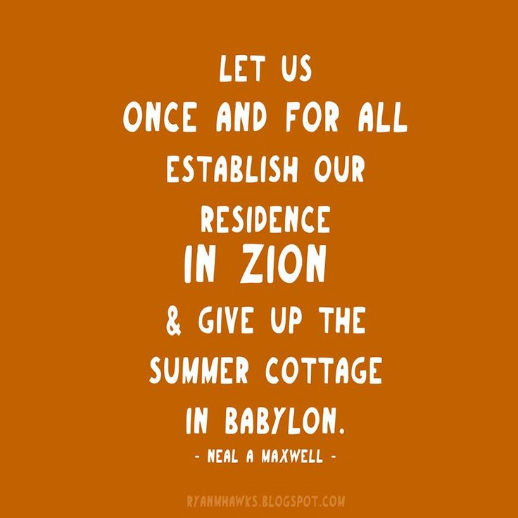 """Let us once and for all establish our residence in Zion and give up the summer cottage in Babylon."" - Neal A. Maxwell"