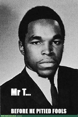Mr. T...