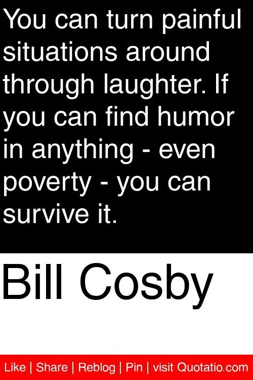 Bill Cosby - You can turn painful situations around through laughter. If you can find humor in anything - even poverty - you can survive it. #quotations #quotes