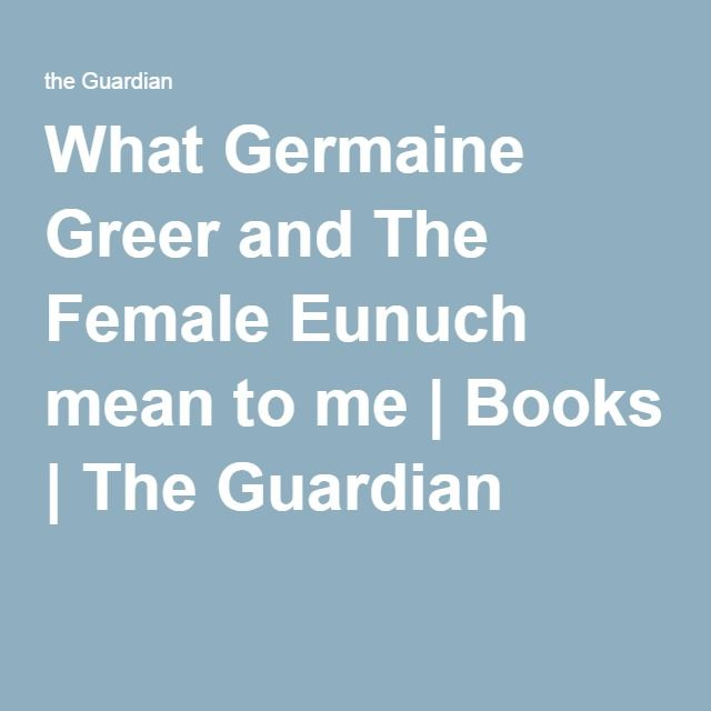 What Germaine Greer and The Female Eunuch mean to me | Books | The Guardian