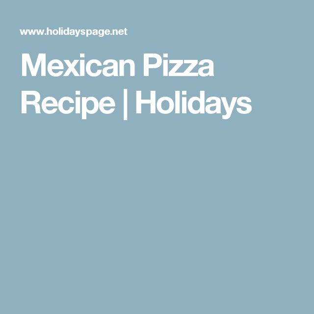 Mexican Pizza Recipe | Holidays