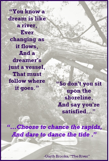 """""""You know a dream is like a river, ever changing as it glows, and a dreamer's just a vessel that must follow where it goes. So don't you sit upon the shoreline, and say you're satisfied...choose to chance the rapids, and dare to dance the tide."""" -- Garth Brooks, """"The River"""""""