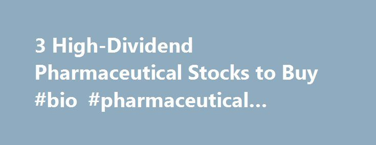 3 High-Dividend Pharmaceutical Stocks to Buy #bio #pharmaceutical #companies http://pharma.remmont.com/3-high-dividend-pharmaceutical-stocks-to-buy-bio-pharmaceutical-companies/  #pharma stocks # 3 High-Dividend Pharmaceutical Stocks to Buy NEW YORK (TheStreet ) — With Eli Lilly Co. (LLY ) experimenting with a new drug for Alzheimer's disease, we decided to check Quant Ratings for pharmaceutical stocks to buy. The companies we chose also pay high dividends. Eli Lilly taking a risk on this…