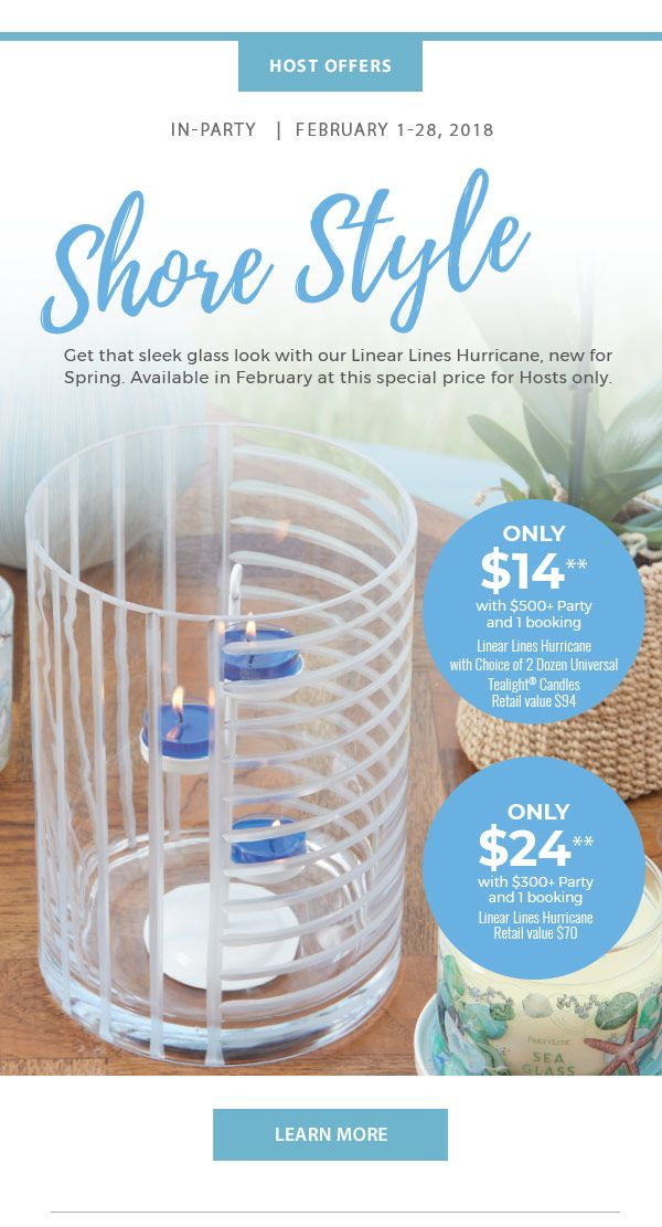 Host Offers  In-Party  |  February 1-28, 2018  Shore Style Get that sleek glass look with our Linear Lines Hurricane, new for Spring. Available in February at this special price for Hosts only.  ONLY $14 with $500+ Party and 1 booking  P93028 Linear Lines Hurricane  with Choice of 2 Dozen Universal  Tealight® Candles Retail value $94  ONLY $24 with $300+ Party and 1 booking P93028 Linear Lines Hurricane Retail value $70