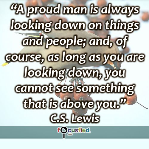 """""""A proud man is always looking down on things and people; and, of course, as long as you are looking down, you cannot see something that is above you."""" #quote #inspire #motivate #inspiration #motivation #lifequotes #quotes #youareincontrol #behumble #humble #pride #proud #wisdom #focusfied #perspective"""
