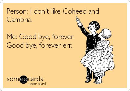 Person: I dont like Coheed and Cambria. Me: Good bye, forever. Good bye, forever-err.