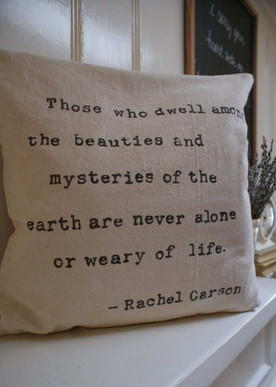 those who dwell among the beauties and mysteries of the earth are never alone or weary of life. -Rachael Carson (love it!) #quote