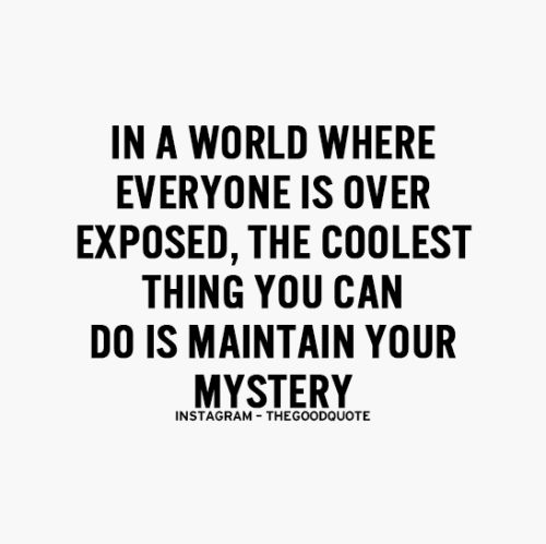 In a world where everyone is overexposed, the coolest thing you can do is maintain your mystery.