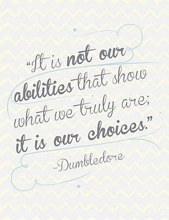 """It is not our abilities that show what we truly are; it is our choices."" Dumbledore"