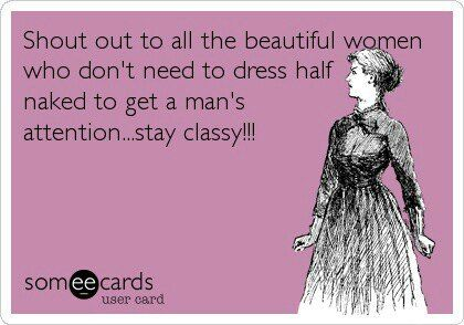 Shout out to all the beautiful women who don't need to dress half naked to get a man's attention...stay classy!!