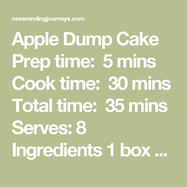 Apple Dump Cake Prep time:  5 mins Cook time:  30 mins Total time:  35 mins Serves: 8   Ingredients 1 box Betty Crocker Spice Cake Mix {15.25 oz.} 2 cans Apple Pie Filling {21 oz. each} 1 stick Butter, melted 2 tsp. Ground Cinnamon Instructions Preheat your oven to 350 degrees. Spray inside of 9×13 Casserole Dish with non-stick cooking spray. Empty cans of Apple Pie Filling into bottom of Casserole Dish, then spread out evenly. Sprinkle Cinnamon over the apple pie filling. In medium mixing…