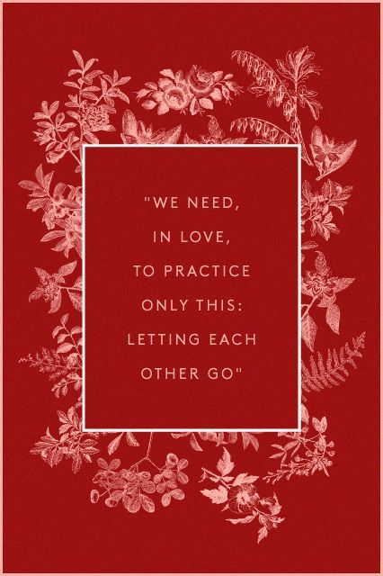 """Translated from Rainer Maria Rilke's """"Requiem For A Friend,"""" this passage reads quite beautifully. """"We need, in love, to practice only this: letting each other go. For holding on comes easily; we do not need to learn it."""""""