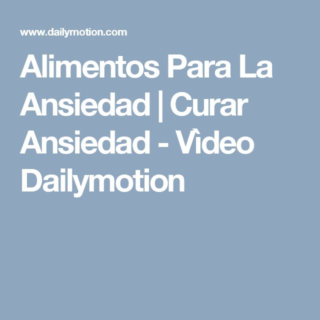Alimentos Para La Ansiedad   Curar Ansiedad - Vìdeo Dailymotion