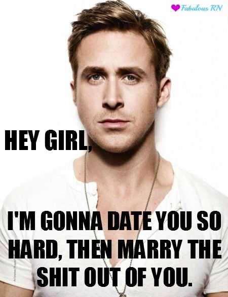 Hey girl meme. Ryan gosling meme. Nurse humor. Nursing humor. Dating meme. Marry, dating.
