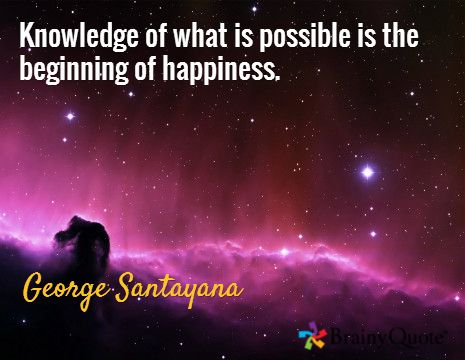 Knowledge of what is possible is the beginning of happiness. / George Santayana