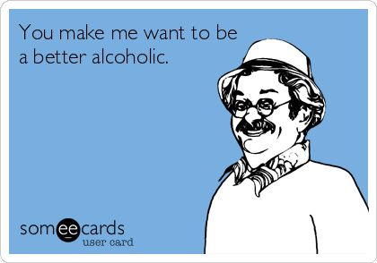 You make me want to be a better alcoholic.