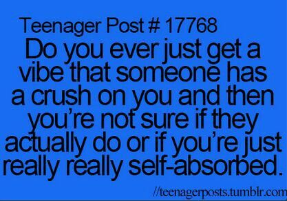 Yes>>>I have this guy in one of my classes (it's gym so there are like 60 people in there) and I catch him looking at me at times and I'm not sure if he likes me or not and I'm starting think that I really self absorbed
