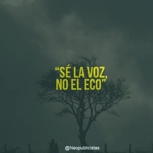 Sé la voz, no el eco. *