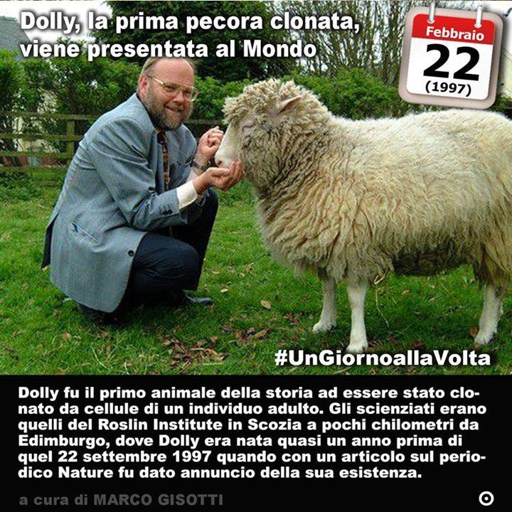 22 febbraio 1997: viene annunciata la clonazione della pecora Dolly  Immaginate Dolly Parton. Fra gli anni Ottanta e Novanta fu una cantante country nota al grande pubblico soprattutto anglosassone anche per le sue forme prosperose. Immaginate quindi che degli scienziati e un allevatore di pecore vogliano renderle omaggio in maniera un po sciovinista e misogina e diano il suo nome ad una pecora. Una pecora però speciale destinata a far storia. Dolly non fu infatti il primo animale ad essere…